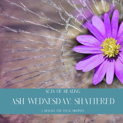 Ash Wednesday: Shattered